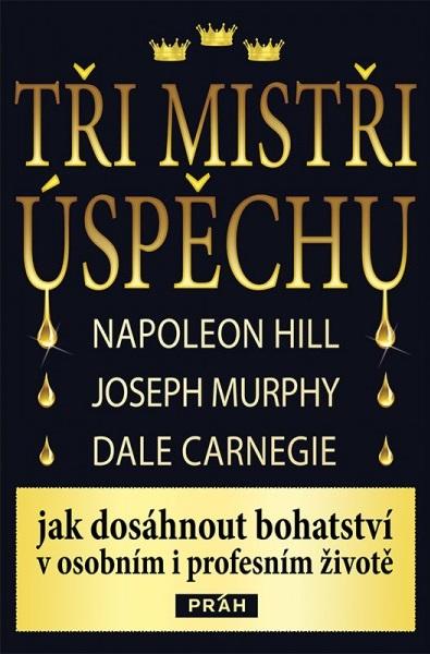 Tři mistři úspěchu Napoleon Hill Dale Carnegie Joseph Murphy